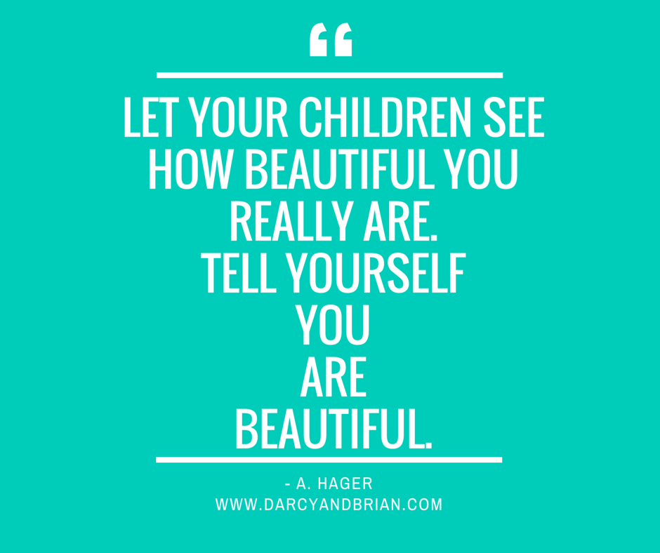 Let your children see how beautiful you