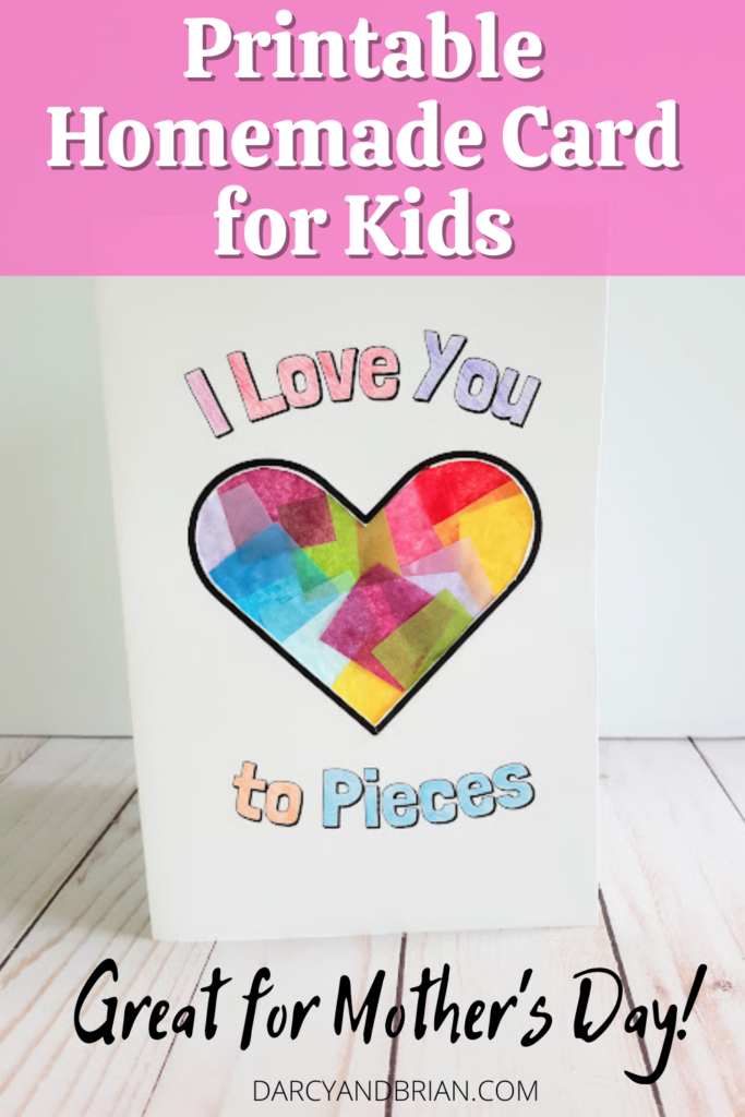 White text over light pink rectangle at top of image reads Printable Homemade Card for Kids. White cardstock folded to create a card is standing up. The words on the front of the card say I Love You to Pieces and are colored in. The heart in the center is decorated with overlapping colors of tissue paper. Bottom of image has smaller black text that reads Great for Mother's Day!